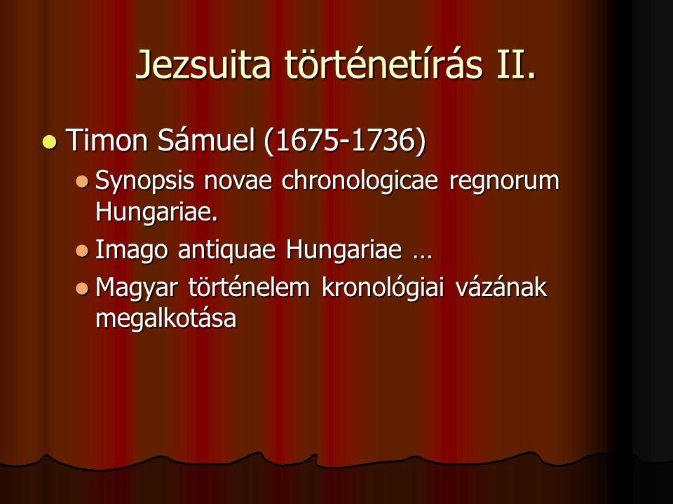 Jezsuita történetírás II. Timon Sámuel (1675-1736) Timon Sámuel (1675-1736) Synopsis novae chronologicae regnorum Hungariae. Synopsis novae chronologi