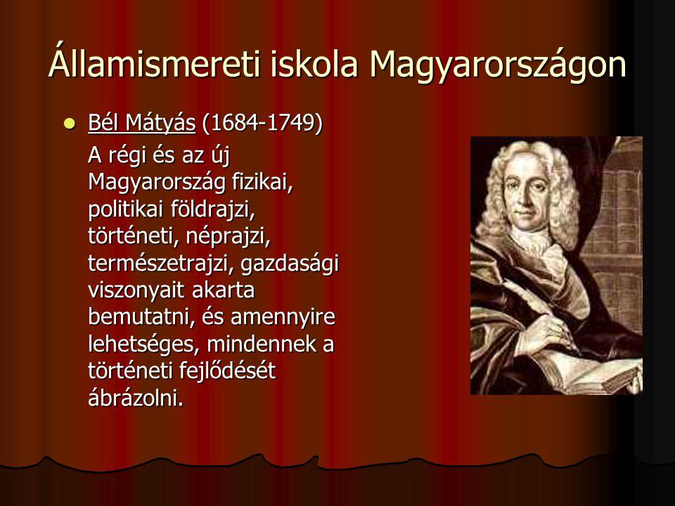 Államismereti iskola Magyarországon Bél Mátyás (1684-1749) Bél Mátyás (1684-1749) A régi és az új Magyarország fizikai, politikai földrajzi, történeti