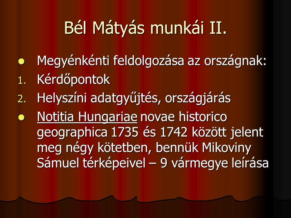 Bél Mátyás munkái II. Megyénkénti feldolgozása az országnak: Megyénkénti feldolgozása az országnak: 1. Kérdőpontok 2. Helyszíni adatgyűjtés, országjár