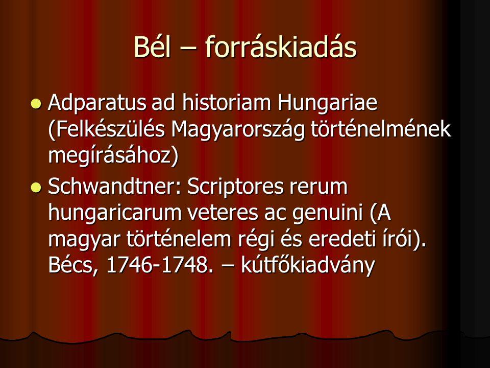 Bél – forráskiadás Adparatus ad historiam Hungariae (Felkészülés Magyarország történelmének megírásához) Adparatus ad historiam Hungariae (Felkészülés