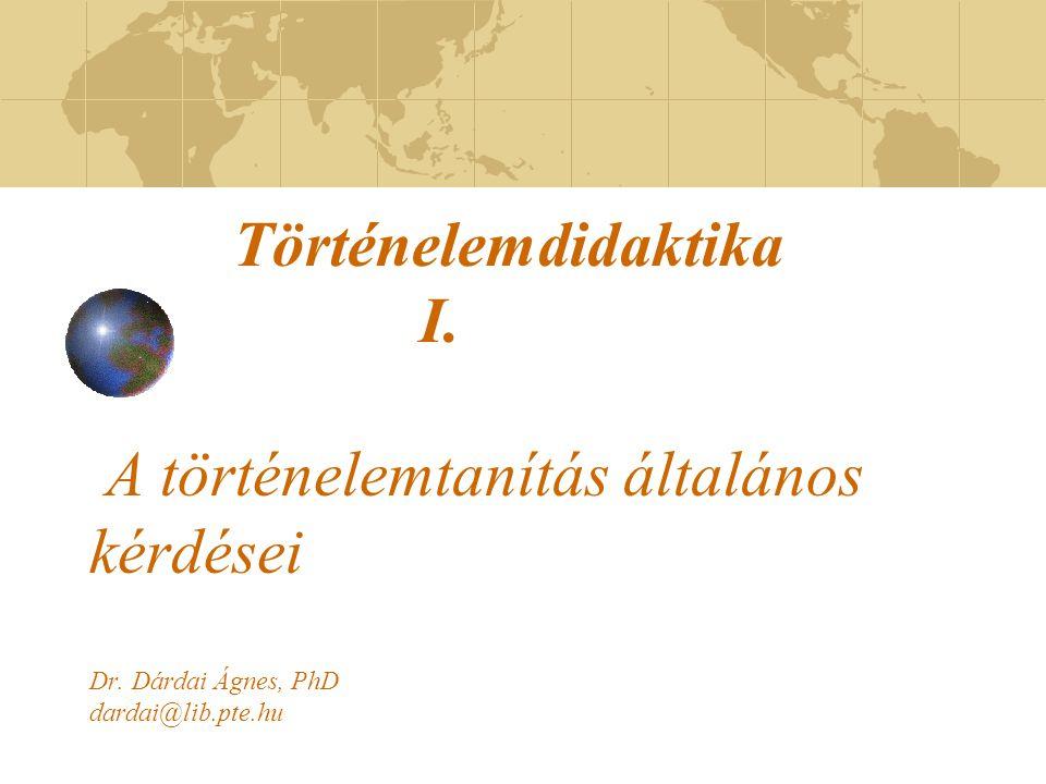 Történelemdidaktika I. A történelemtanítás általános kérdései Dr. Dárdai Ágnes, PhD dardai@lib.pte.hu