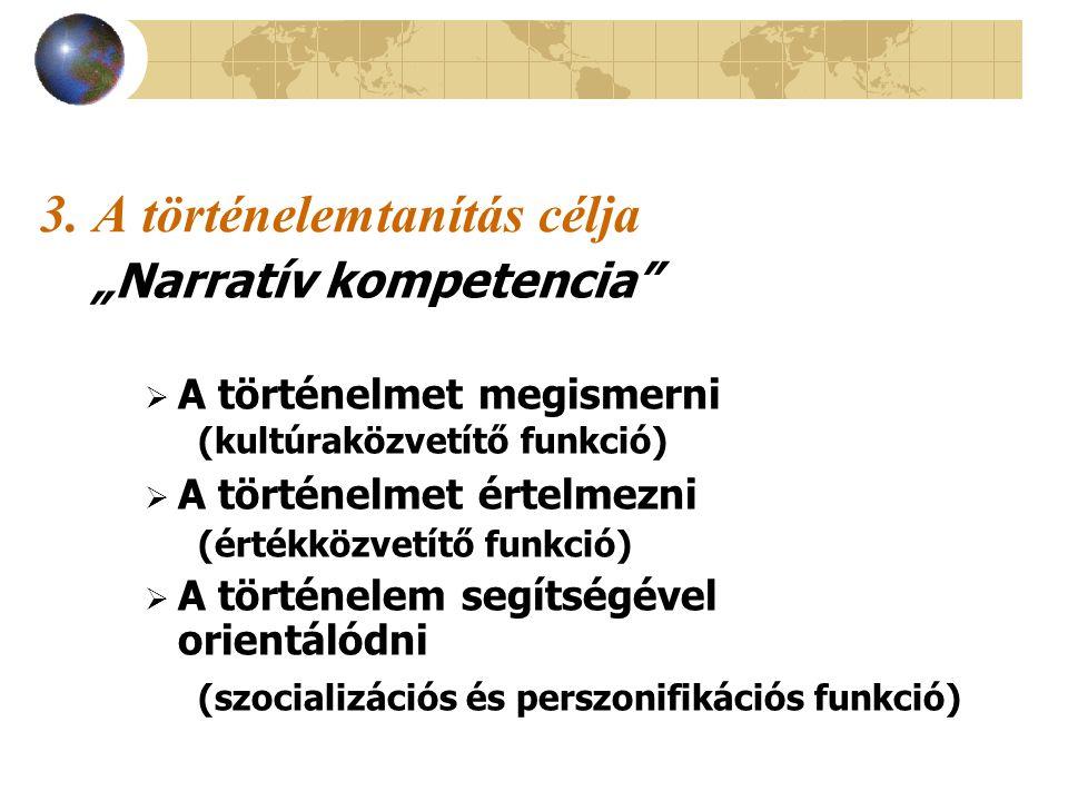 """3. A történelemtanítás célja """"Narratív kompetencia""""  A történelmet megismerni (kultúraközvetítő funkció)  A történelmet értelmezni (értékközvetítő f"""