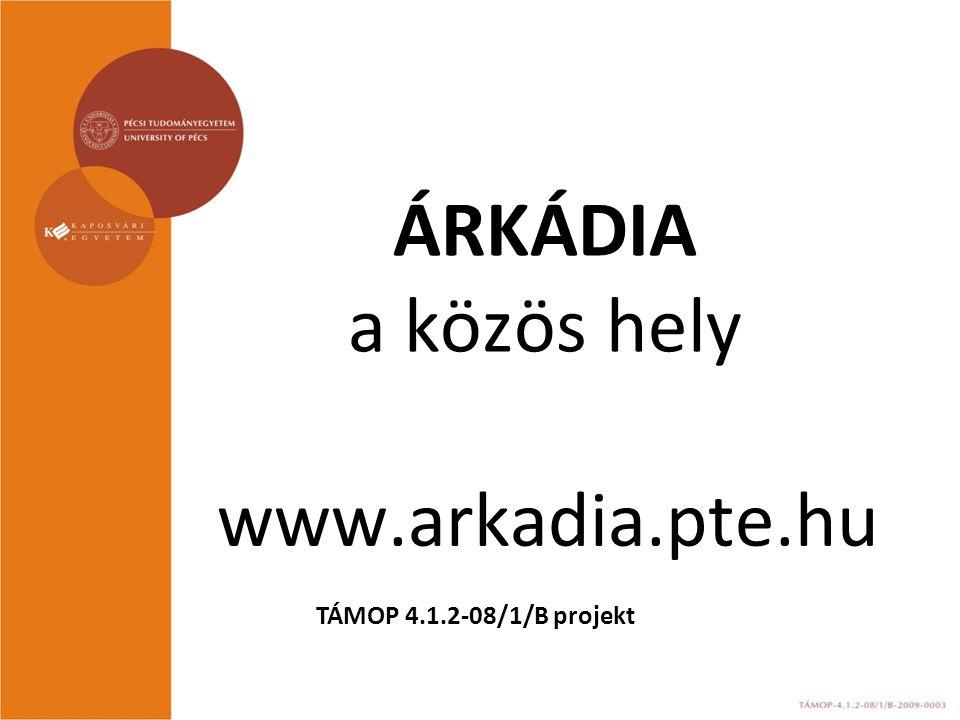 ÁRKÁDIA a közös hely www.arkadia.pte.hu TÁMOP 4.1.2-08/1/B projekt