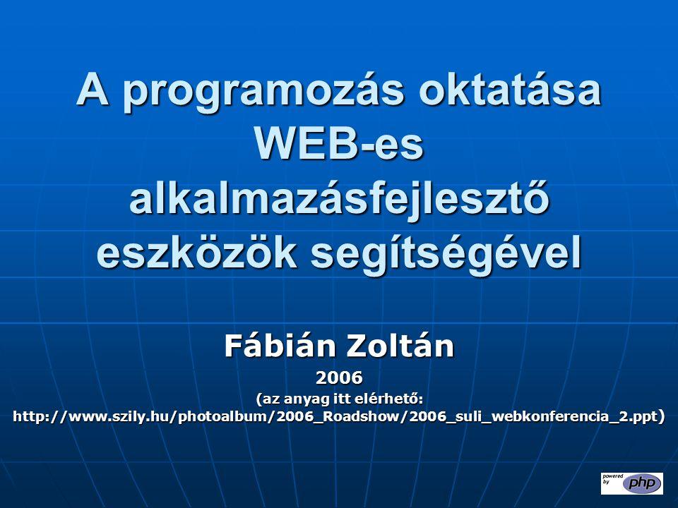 A programozás oktatása WEB-es alkalmazásfejlesztő eszközök segítségével Fábián Zoltán 2006 (az anyag itt elérhető: http://www.szily.hu/photoalbum/2006_Roadshow/2006_suli_webkonferencia_2.ppt )