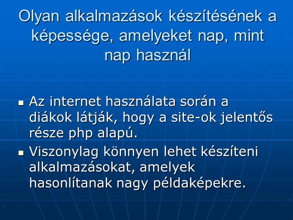 Olyan alkalmazások készítésének a képessége, amelyeket nap, mint nap használ Az internet használata során a diákok látják, hogy a site-ok jelentős része php alapú.