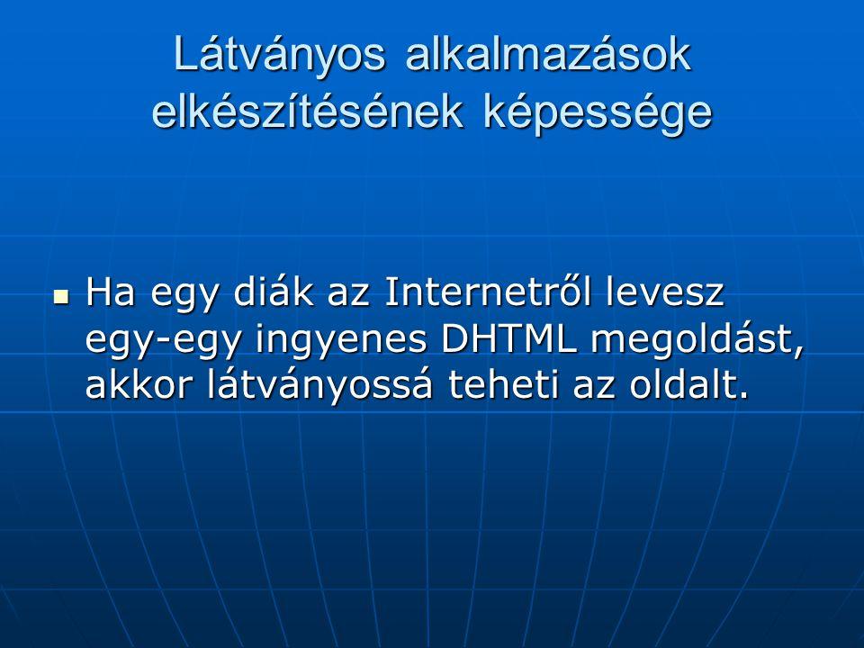 Látványos alkalmazások elkészítésének képessége Ha egy diák az Internetről levesz egy-egy ingyenes DHTML megoldást, akkor látványossá teheti az oldalt.
