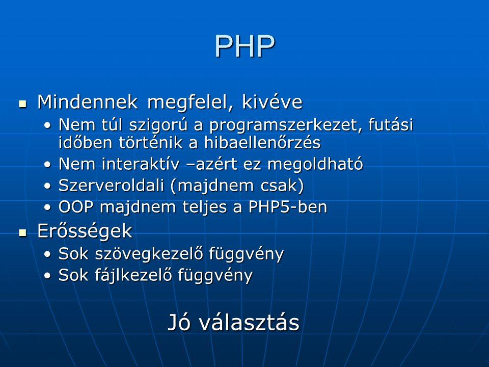 PHP Mindennek megfelel, kivéve Mindennek megfelel, kivéve Nem túl szigorú a programszerkezet, futási időben történik a hibaellenőrzésNem túl szigorú a programszerkezet, futási időben történik a hibaellenőrzés Nem interaktív –azért ez megoldhatóNem interaktív –azért ez megoldható Szerveroldali (majdnem csak)Szerveroldali (majdnem csak) OOP majdnem teljes a PHP5-benOOP majdnem teljes a PHP5-ben Erősségek Erősségek Sok szövegkezelő függvénySok szövegkezelő függvény Sok fájlkezelő függvénySok fájlkezelő függvény Jó választás