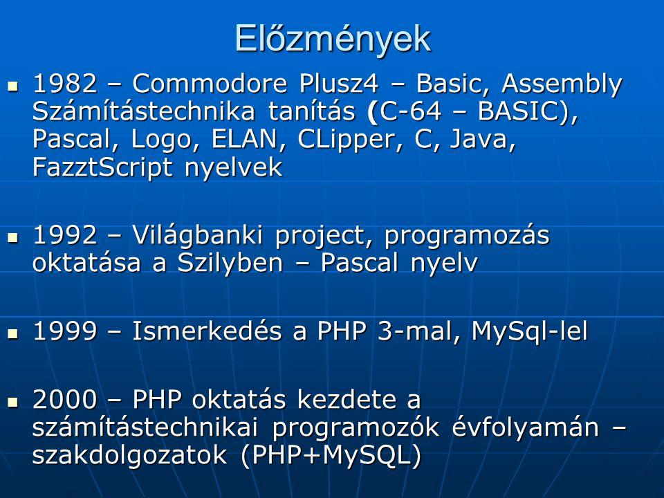 Előzmények 1982 – Commodore Plusz4 – Basic, Assembly Számítástechnika tanítás (C-64 – BASIC), Pascal, Logo, ELAN, CLipper, C, Java, FazztScript nyelvek 1982 – Commodore Plusz4 – Basic, Assembly Számítástechnika tanítás (C-64 – BASIC), Pascal, Logo, ELAN, CLipper, C, Java, FazztScript nyelvek 1992 – Világbanki project, programozás oktatása a Szilyben – Pascal nyelv 1992 – Világbanki project, programozás oktatása a Szilyben – Pascal nyelv 1999 – Ismerkedés a PHP 3-mal, MySql-lel 1999 – Ismerkedés a PHP 3-mal, MySql-lel 2000 – PHP oktatás kezdete a számítástechnikai programozók évfolyamán – szakdolgozatok (PHP+MySQL) 2000 – PHP oktatás kezdete a számítástechnikai programozók évfolyamán – szakdolgozatok (PHP+MySQL)
