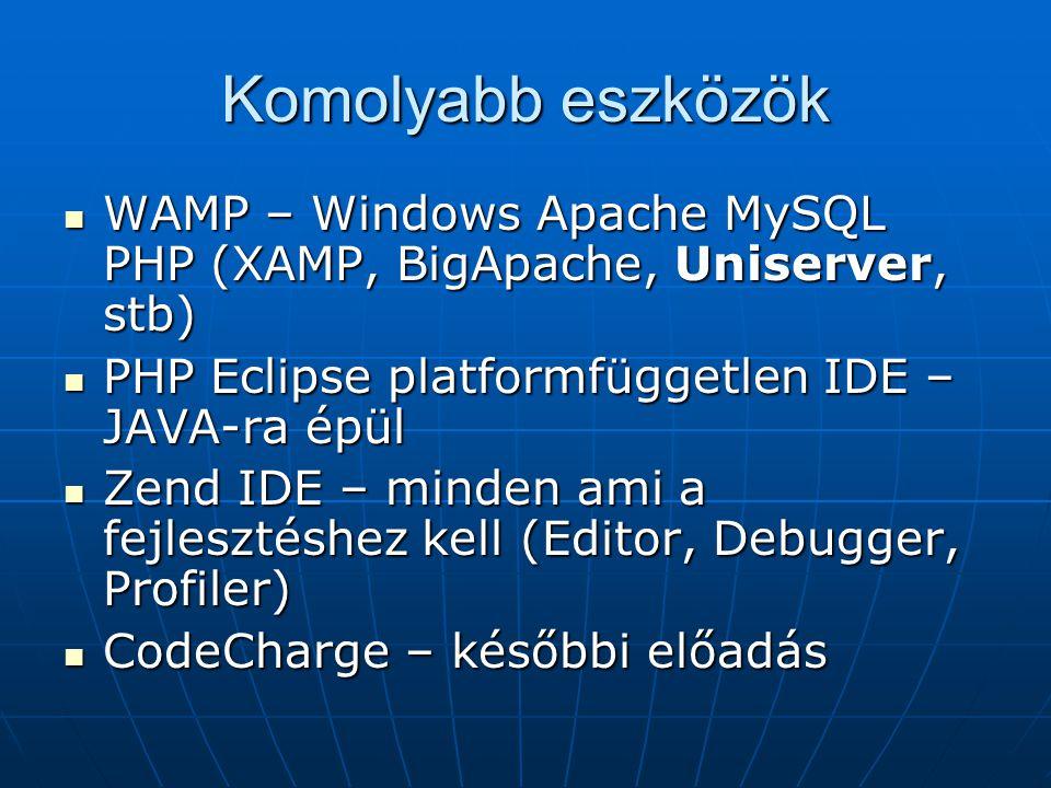 Komolyabb eszközök WAMP – Windows Apache MySQL PHP (XAMP, BigApache, Uniserver, stb) WAMP – Windows Apache MySQL PHP (XAMP, BigApache, Uniserver, stb) PHP Eclipse platformfüggetlen IDE – JAVA-ra épül PHP Eclipse platformfüggetlen IDE – JAVA-ra épül Zend IDE – minden ami a fejlesztéshez kell (Editor, Debugger, Profiler) Zend IDE – minden ami a fejlesztéshez kell (Editor, Debugger, Profiler) CodeCharge – későbbi előadás CodeCharge – későbbi előadás