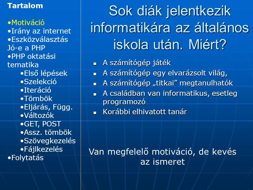 Java (kliens és szerver oldal is) Java (kliens és szerver oldal is) Javascript (kliens oldal) Javascript (kliens oldal) PHP (szerver oldal) PHP (szerver oldal) Esélyes technológiák Tartalom Motiváció Irány az internet Eszközválasztás Jó-e a PHP PHP oktatási tematika Első lépések Szelekció Iteráció Tömbök Eljárás, Függ.
