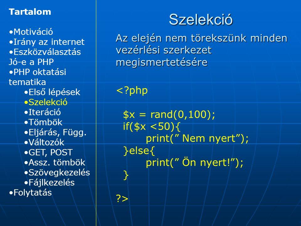 Szelekció Az elején nem törekszünk minden vezérlési szerkezet megismertetésére <?php $x = rand(0,100); if($x <50){ print( Nem nyert ); }else{ print( Ön nyert! ); } ?> Tartalom Motiváció Irány az internet Eszközválasztás Jó-e a PHP PHP oktatási tematika Első lépések Szelekció Iteráció Tömbök Eljárás, Függ.