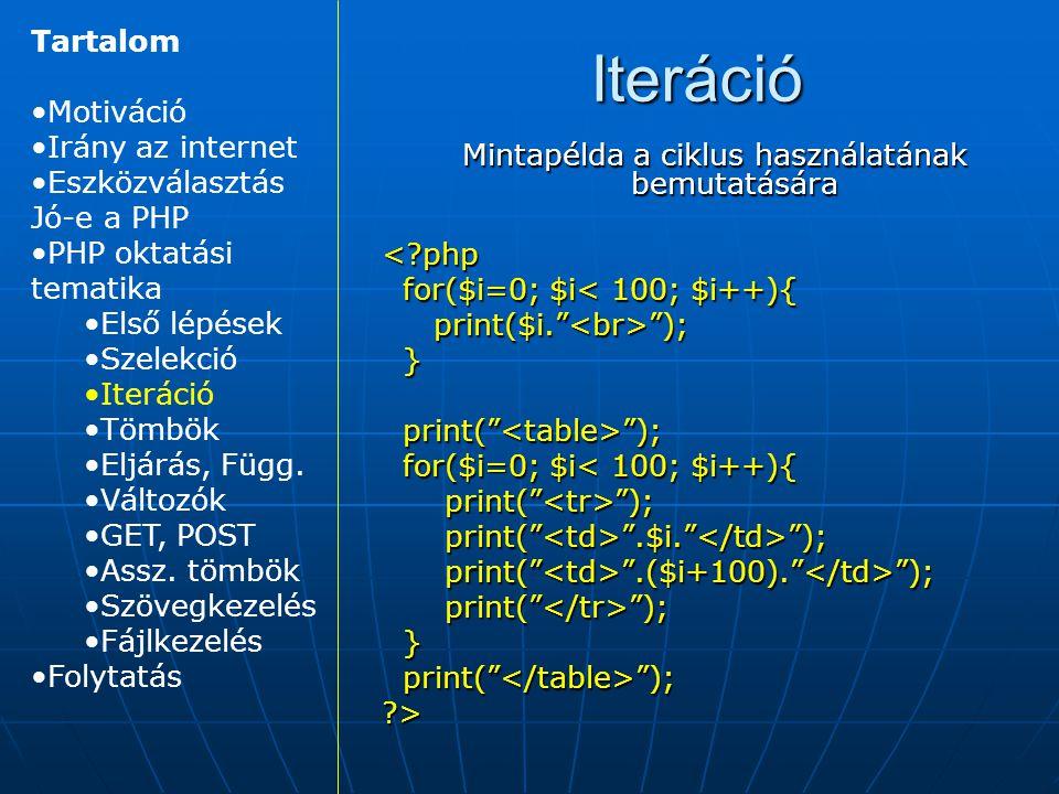 Iteráció Mintapélda a ciklus használatának bemutatására <?php for($i=0; $i< 100; $i++){ for($i=0; $i< 100; $i++){ print($i. ); print($i. ); } print( ); print( ); for($i=0; $i< 100; $i++){ for($i=0; $i< 100; $i++){ print( ); print( ); print( .$i. ); print( .$i. ); print( .($i+100). ); print( .($i+100). ); print( ); print( ); } ?> Tartalom Motiváció Irány az internet Eszközválasztás Jó-e a PHP PHP oktatási tematika Első lépések Szelekció Iteráció Tömbök Eljárás, Függ.