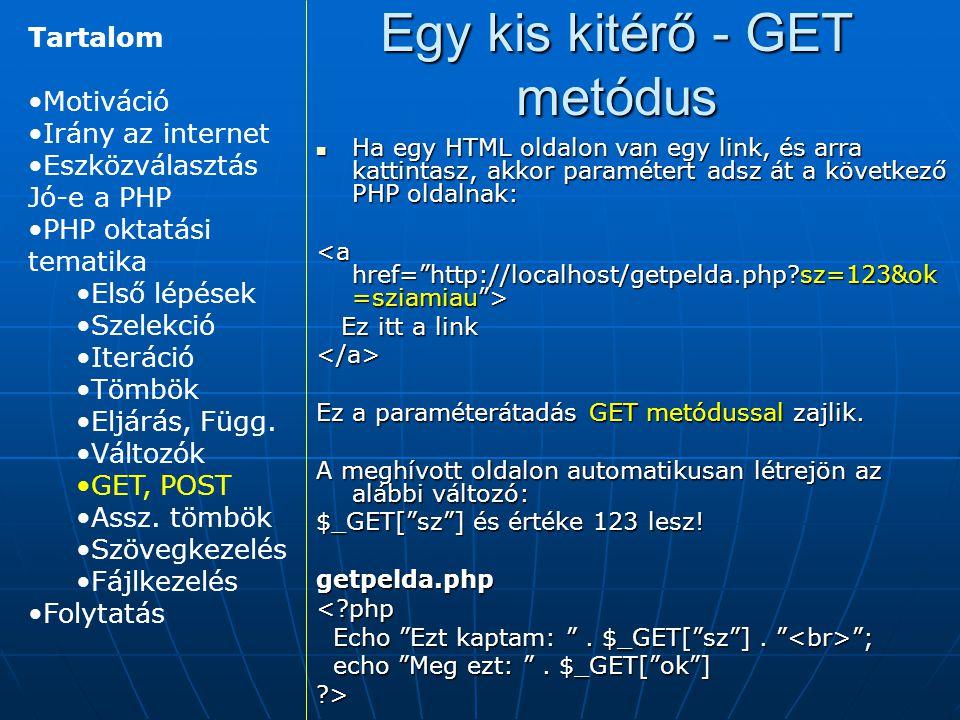 Egy kis kitérő - GET metódus Ha egy HTML oldalon van egy link, és arra kattintasz, akkor paramétert adsz át a következő PHP oldalnak: Ha egy HTML oldalon van egy link, és arra kattintasz, akkor paramétert adsz át a következő PHP oldalnak: Ez itt a link Ez itt a link</a> Ez a paraméterátadás GET metódussal zajlik.