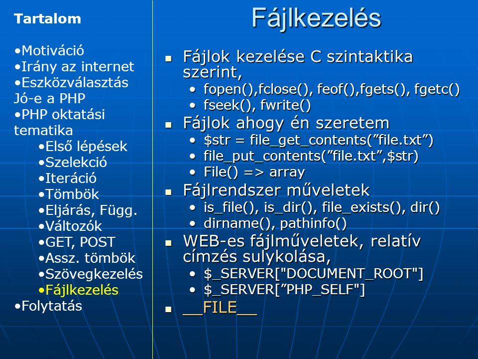 Fájlkezelés Fájlok kezelése C szintaktika szerint, Fájlok kezelése C szintaktika szerint, fopen(),fclose(), feof(),fgets(), fgetc()fopen(),fclose(), feof(),fgets(), fgetc() fseek(), fwrite()fseek(), fwrite() Fájlok ahogy én szeretem Fájlok ahogy én szeretem $str = file_get_contents( file.txt )$str = file_get_contents( file.txt ) file_put_contents( file.txt ,$str)file_put_contents( file.txt ,$str) File() => arrayFile() => array Fájlrendszer műveletek Fájlrendszer műveletek is_file(), is_dir(), file_exists(), dir()is_file(), is_dir(), file_exists(), dir() dirname(), pathinfo()dirname(), pathinfo() WEB-es fájlműveletek, relatív címzés sulykolása, WEB-es fájlműveletek, relatív címzés sulykolása, $_SERVER[ DOCUMENT_ROOT ]$_SERVER[ DOCUMENT_ROOT ] $_SERVER[ PHP_SELF ]$_SERVER[ PHP_SELF ] __FILE__ __FILE__ Tartalom Motiváció Irány az internet Eszközválasztás Jó-e a PHP PHP oktatási tematika Első lépések Szelekció Iteráció Tömbök Eljárás, Függ.