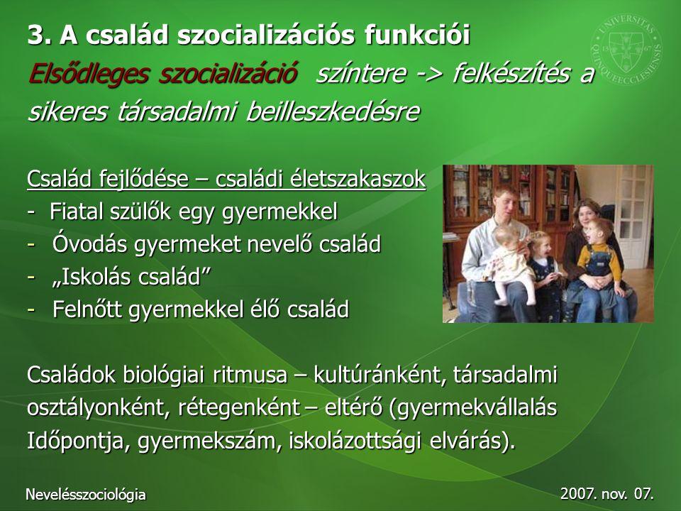 2007. nov. 07. Nevelésszociológia 3. A család szocializációs funkciói Elsődleges szocializáció színtere -> felkészítés a sikeres társadalmi beilleszke