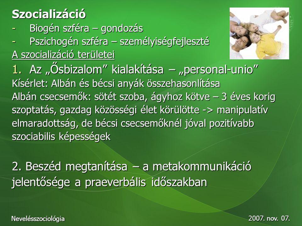 """2007. nov. 07. Nevelésszociológia Szocializáció -Biogén szféra – gondozás -Pszichogén szféra – személyiségfejleszté A szocializáció területei 1.Az """"Ős"""