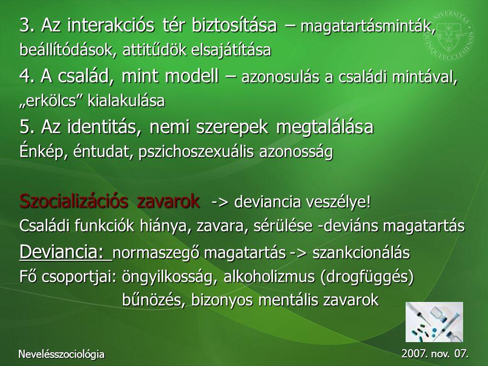 2007. nov. 07. Nevelésszociológia 3. Az interakciós tér biztosítása – magatartásminták, beállítódások, attitűdök elsajátítása 4. A család, mint modell