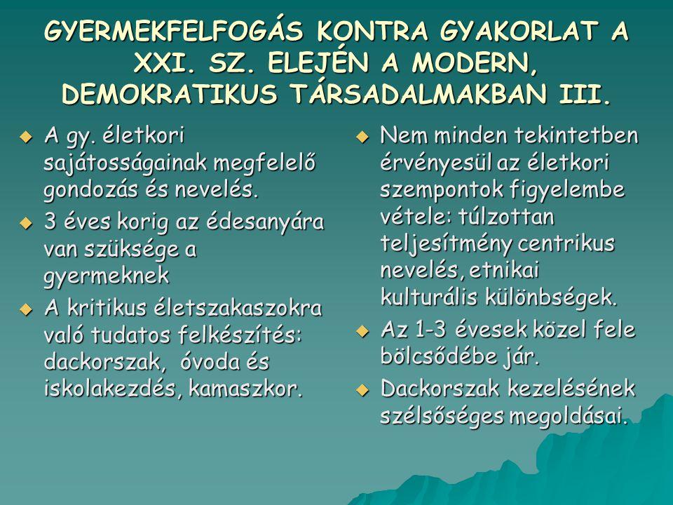 GYERMEKFELFOGÁS KONTRA GYAKORLAT A XXI. SZ. ELEJÉN A MODERN, DEMOKRATIKUS TÁRSADALMAKBAN III.  A gy. életkori sajátosságainak megfelelő gondozás és n