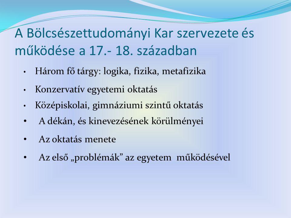 A Bölcsészettudományi Kar szervezete és működése a 17.- 18. században Konzervatív egyetemi oktatás Három fő tárgy: logika, fizika, metafizika Középisk