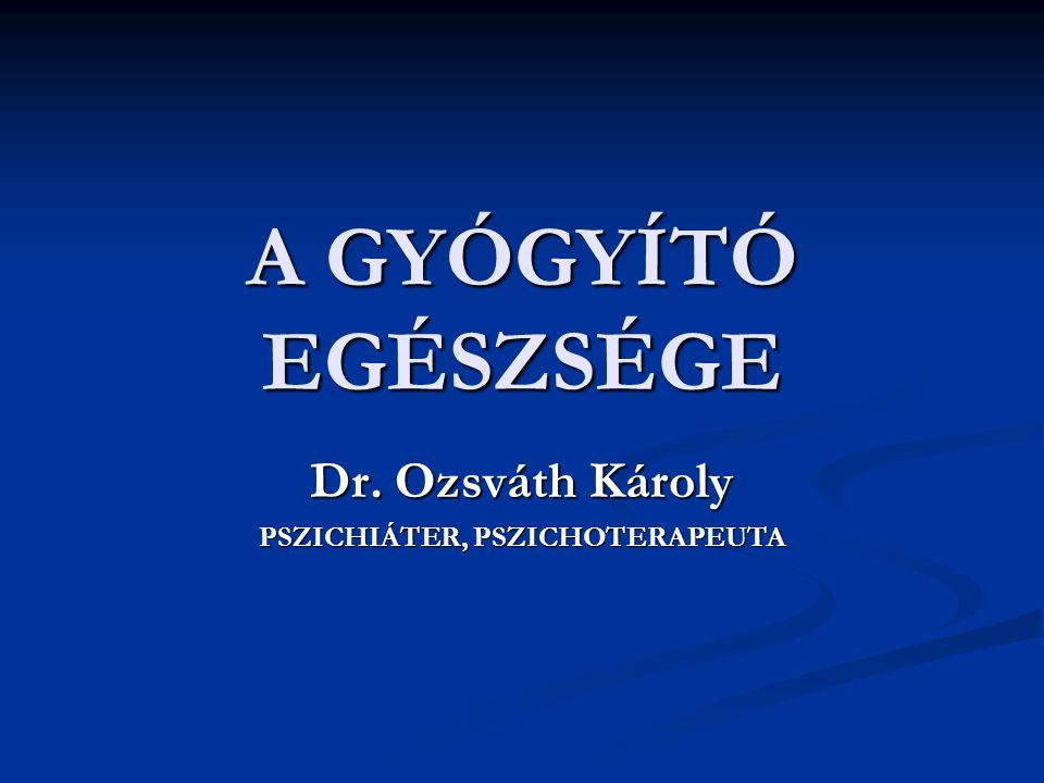 A GYÓGYÍTÓ EGÉSZSÉGE Dr. Ozsváth Károly PSZICHIÁTER, PSZICHOTERAPEUTA