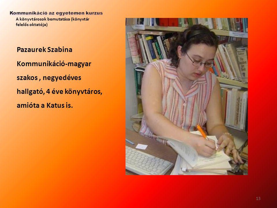 A könyvtárosok bemutatása (könyvtár felelős oktatója) Pazaurek Szabina Kommunikáció-magyar szakos, negyedéves hallgató, 4 éve könyvtáros, amióta a Kat