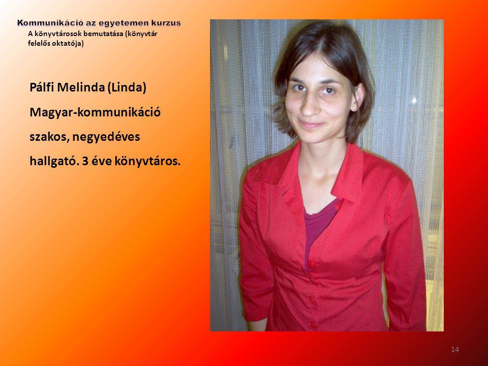 A könyvtárosok bemutatása (könyvtár felelős oktatója) Pálfi Melinda (Linda) Magyar-kommunikáció szakos, negyedéves hallgató. 3 éve könyvtáros. 14