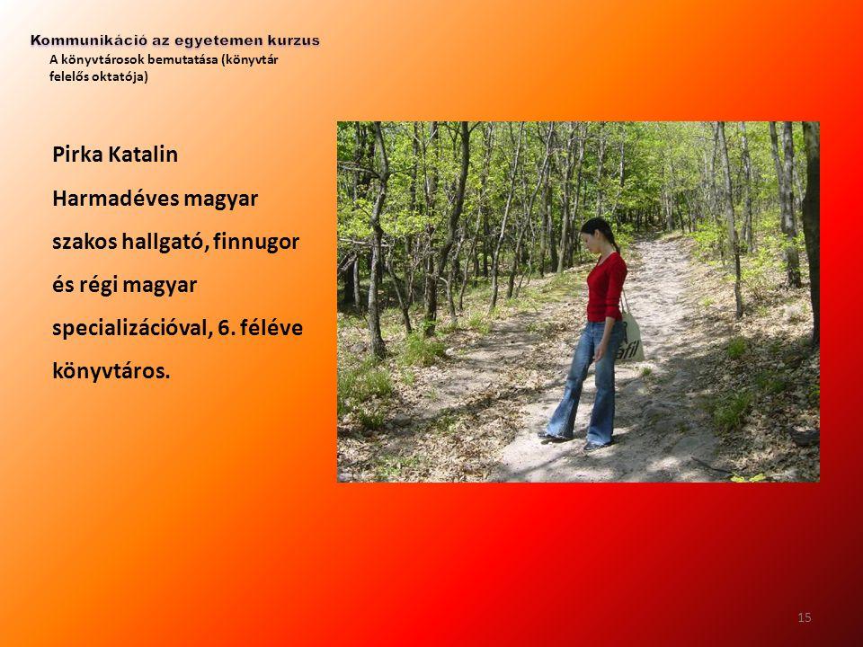 A könyvtárosok bemutatása (könyvtár felelős oktatója) Pirka Katalin Harmadéves magyar szakos hallgató, finnugor és régi magyar specializációval, 6. fé