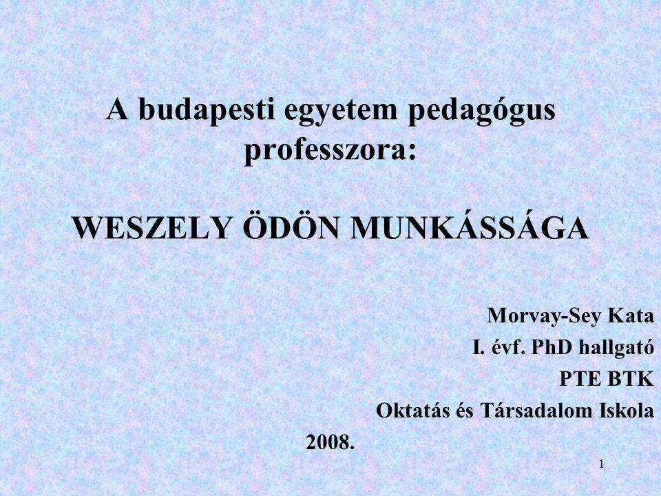 1 A budapesti egyetem pedagógus professzora: WESZELY ÖDÖN MUNKÁSSÁGA Morvay-Sey Kata I.