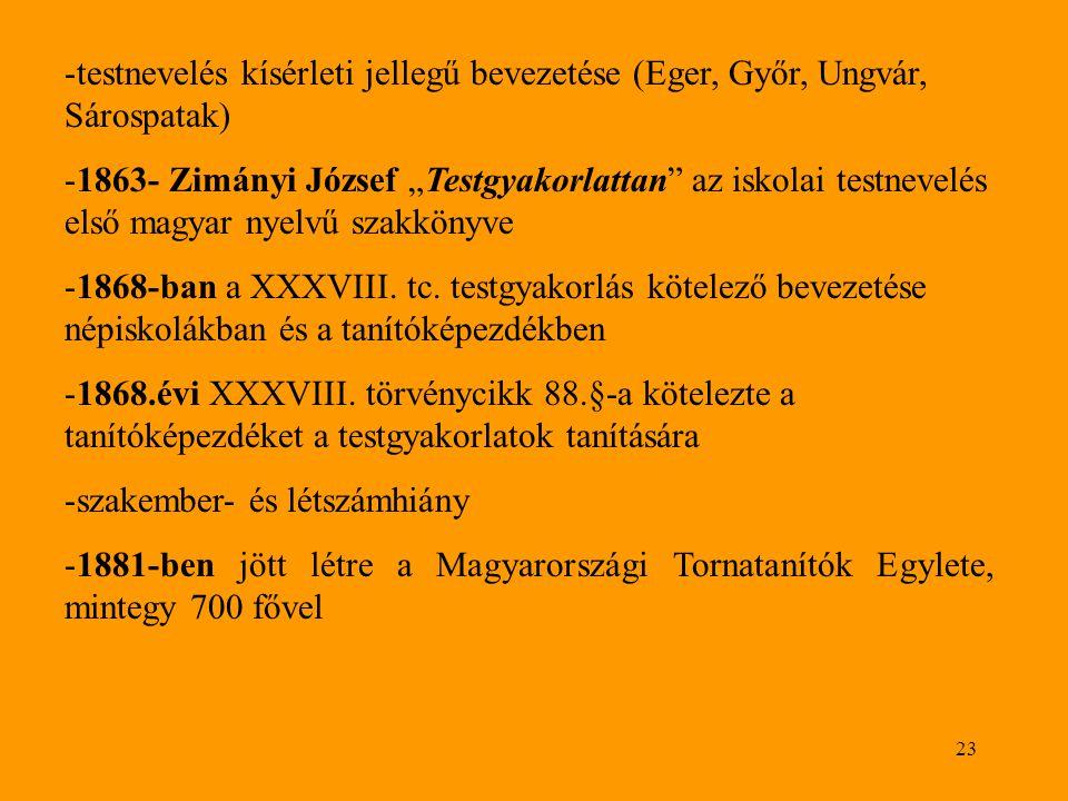 """23 -testnevelés kísérleti jellegű bevezetése (Eger, Győr, Ungvár, Sárospatak) -1863- Zimányi József """"Testgyakorlattan az iskolai testnevelés első magyar nyelvű szakkönyve -1868-ban a XXXVIII."""