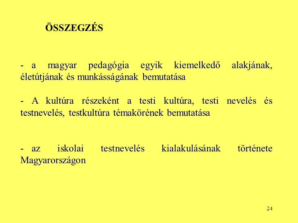 24 -a magyar pedagógia egyik kiemelkedő alakjának, életútjának és munkásságának bemutatása -A kultúra részeként a testi kultúra, testi nevelés és testnevelés, testkultúra témakörének bemutatása -az iskolai testnevelés kialakulásának története Magyarországon ÖSSZEGZÉS