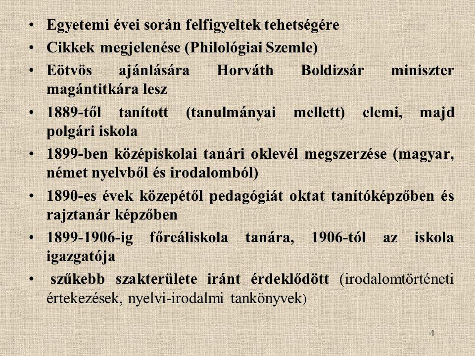 4 Egyetemi évei során felfigyeltek tehetségére Cikkek megjelenése (Philológiai Szemle) Eötvös ajánlására Horváth Boldizsár miniszter magántitkára lesz 1889-től tanított (tanulmányai mellett) elemi, majd polgári iskola 1899-ben középiskolai tanári oklevél megszerzése (magyar, német nyelvből és irodalomból) 1890-es évek közepétől pedagógiát oktat tanítóképzőben és rajztanár képzőben 1899-1906-ig főreáliskola tanára, 1906-tól az iskola igazgatója szűkebb szakterülete iránt érdeklődött (irodalomtörténeti értekezések, nyelvi-irodalmi tankönyvek )
