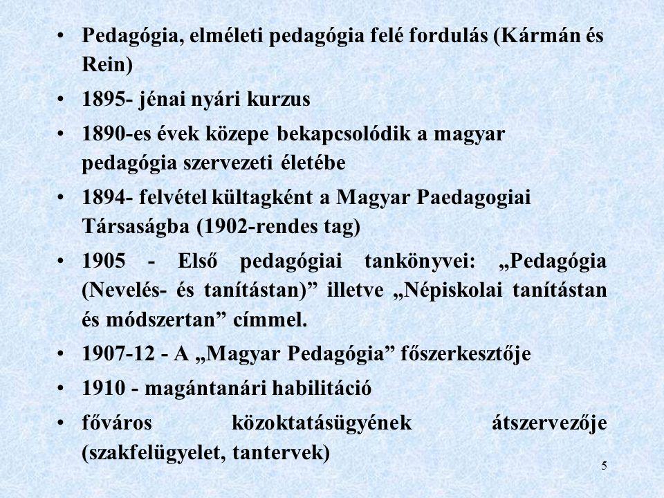 """5 Pedagógia, elméleti pedagógia felé fordulás (Kármán és Rein) 1895- jénai nyári kurzus 1890-es évek közepe bekapcsolódik a magyar pedagógia szervezeti életébe 1894- felvétel kültagként a Magyar Paedagogiai Társaságba (1902-rendes tag) 1905 - Első pedagógiai tankönyvei: """"Pedagógia (Nevelés- és tanítástan) illetve """"Népiskolai tanítástan és módszertan címmel."""