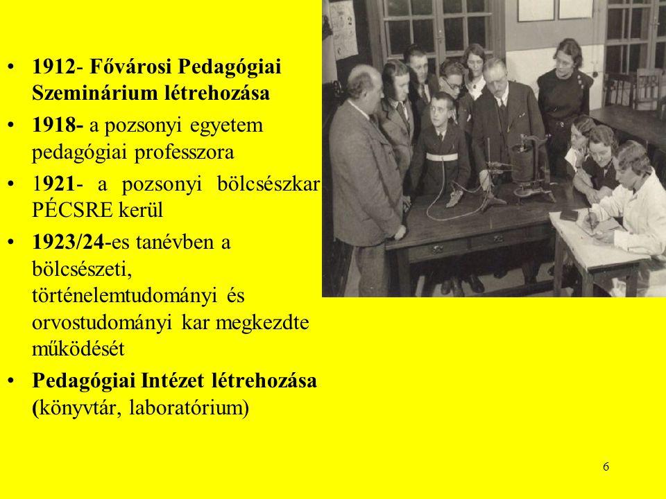 6 1912- Fővárosi Pedagógiai Szeminárium létrehozása 1918- a pozsonyi egyetem pedagógiai professzora 1921- a pozsonyi bölcsészkar PÉCSRE kerül 1923/24-es tanévben a bölcsészeti, történelemtudományi és orvostudományi kar megkezdte működését Pedagógiai Intézet létrehozása (könyvtár, laboratórium)