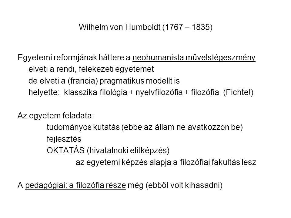 Wilhelm von Humboldt (1767 – 1835) Egyetemi reformjának háttere a neohumanista művelstégeszmény elveti a rendi, felekezeti egyetemet de elveti a (francia) pragmatikus modellt is helyette: klasszika-filológia + nyelvfilozófia + filozófia (Fichte!) Az egyetem feladata: tudományos kutatás (ebbe az állam ne avatkozzon be) fejlesztés OKTATÁS (hivatalnoki elitképzés) az egyetemi képzés alapja a filozófiai fakultás lesz A pedagógiai: a filozófia része még (ebből volt kihasadni)