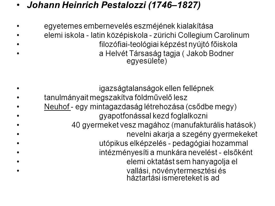 Johann Heinrich Pestalozzi (1746–1827) egyetemes embernevelés eszméjének kialakítása elemi iskola - latin középiskola - zürichi Collegium Carolinum filozófiai-teológiai képzést nyújtó főiskola a Helvét Társaság tagja ( Jakob Bodner egyesülete) igazságtalanságok ellen fellépnek tanulmányait megszakítva földművelő lesz Neuhof - egy mintagazdaság létrehozása (csődbe megy) gyapotfonással kezd foglalkozni 40 gyermeket vesz magához (manufakturális hatások) nevelni akarja a szegény gyermekeket utópikus elképzelés - pedagógiai hozammal intézményesíti a munkára nevelést - elsőként elemi oktatást sem hanyagolja el vallási, növénytermesztési és háztartási ismereteket is ad