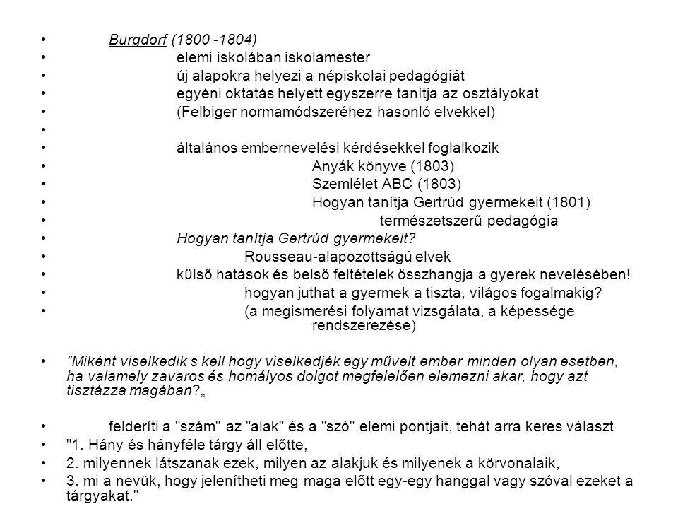 Burgdorf (1800 -1804) elemi iskolában iskolamester új alapokra helyezi a népiskolai pedagógiát egyéni oktatás helyett egyszerre tanítja az osztályokat (Felbiger normamódszeréhez hasonló elvekkel) általános embernevelési kérdésekkel foglalkozik Anyák könyve (1803) Szemlélet ABC (1803) Hogyan tanítja Gertrúd gyermekeit (1801) természetszerű pedagógia Hogyan tanítja Gertrúd gyermekeit.