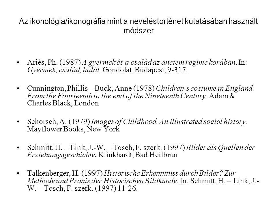 Az ikonológia/ikonográfia mint a neveléstörténet kutatásában használt módszer Ariès, Ph. (1987) A gyermek és a család az anciem regime korában. In: Gy