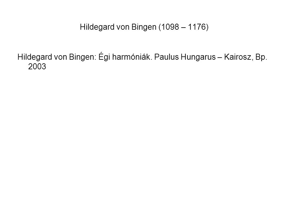 Hildegard von Bingen (1098 – 1176) Hildegard von Bingen: Égi harmóniák. Paulus Hungarus – Kairosz, Bp. 2003