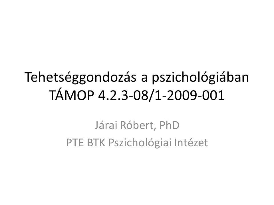 Tehetséggondozás a pszichológiában TÁMOP 4.2.3-08/1-2009-001 Járai Róbert, PhD PTE BTK Pszichológiai Intézet