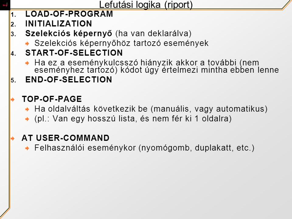 Lefutási logika (riport) 1. LOAD-OF-PROGRAM 2. INITIALIZATION 3. Szelekciós képernyő (ha van deklarálva) Szelekciós képernyőhöz tartozó események 4. S