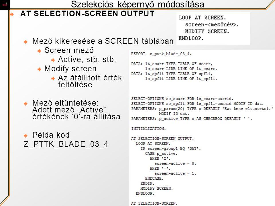 Szelekciós képernyő módosítása AT SELECTION-SCREEN OUTPUT Mező kikeresése a SCREEN táblában Screen-mező Active, stb. stb. Modify screen Az átállított