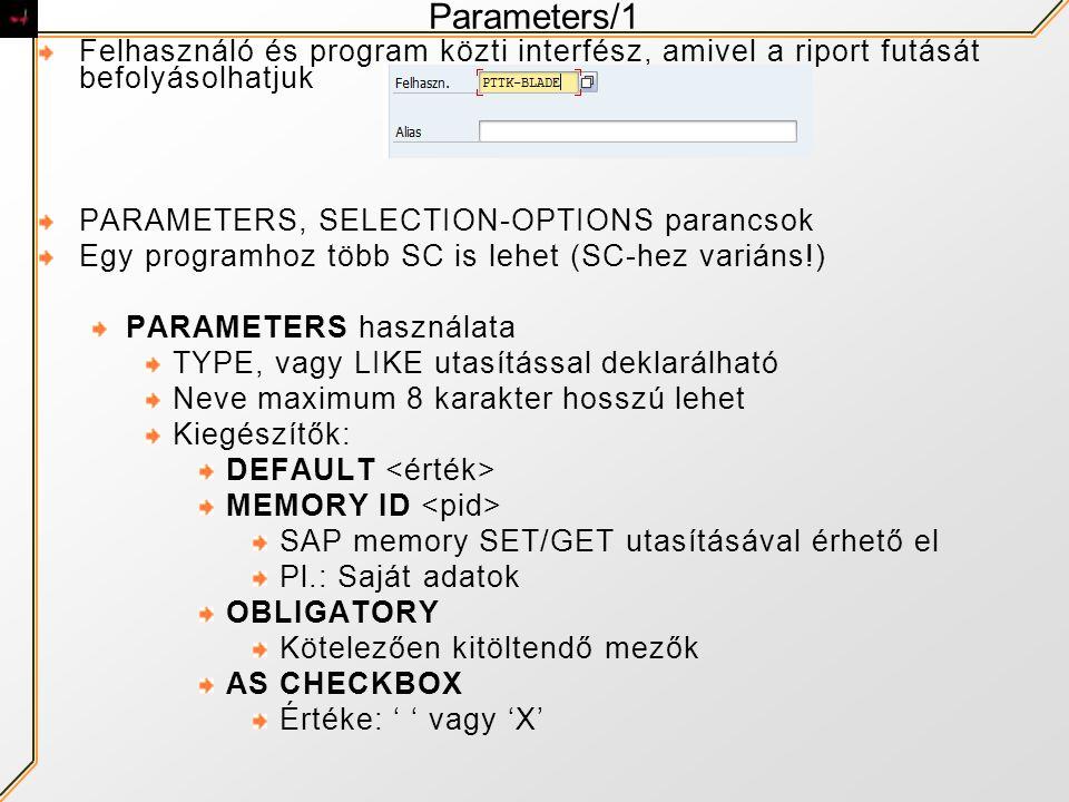Parameters/1 Felhasználó és program közti interfész, amivel a riport futását befolyásolhatjuk PARAMETERS, SELECTION-OPTIONS parancsok Egy programhoz t