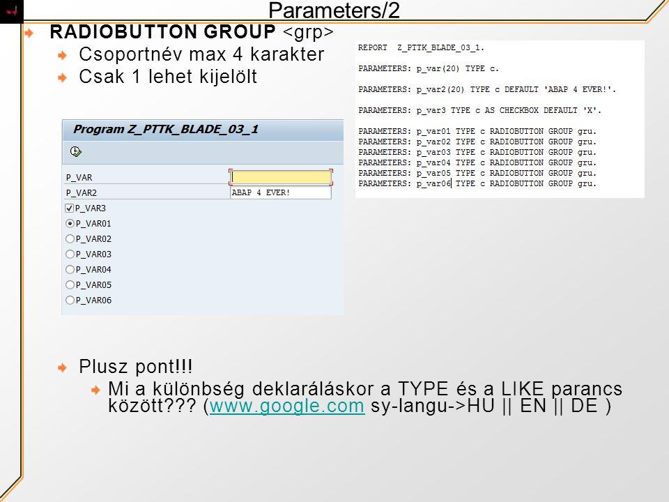 Parameters/2 RADIOBUTTON GROUP Csoportnév max 4 karakter Csak 1 lehet kijelölt Plusz pont!!! Mi a különbség deklaráláskor a TYPE és a LIKE parancs köz