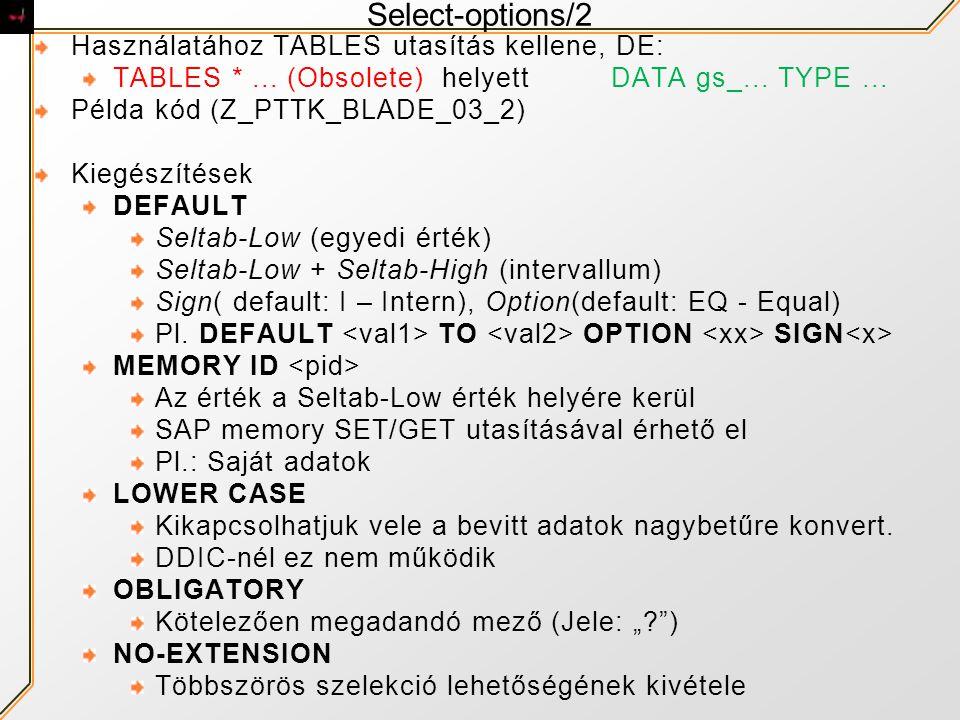 Select-options/2 Használatához TABLES utasítás kellene, DE: TABLES *... (Obsolete) helyettDATA gs_... TYPE... Példa kód (Z_PTTK_BLADE_03_2) Kiegészíté