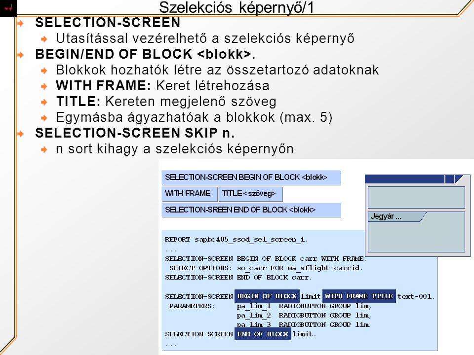 Szelekciós képernyő/1 SELECTION-SCREEN Utasítással vezérelhető a szelekciós képernyő BEGIN/END OF BLOCK. Blokkok hozhatók létre az összetartozó adatok