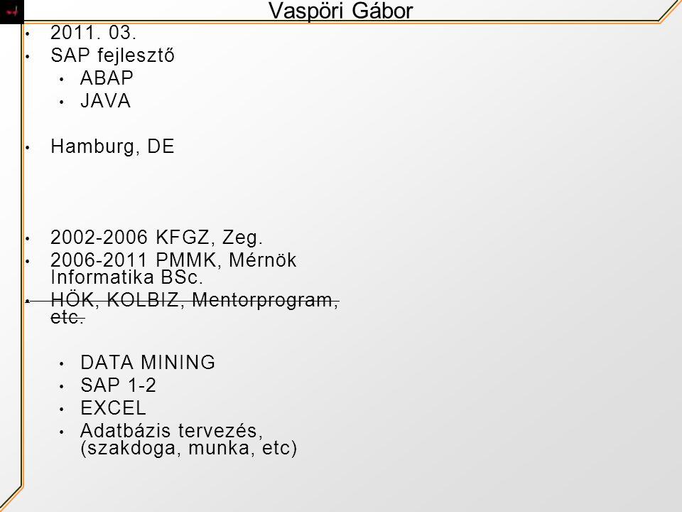 Vaspöri Gábor 2011. 03. SAP fejlesztő ABAP JAVA Hamburg, DE 2002-2006 KFGZ, Zeg. 2006-2011 PMMK, Mérnök Informatika BSc. HÖK, KOLBIZ, Mentorprogram, e