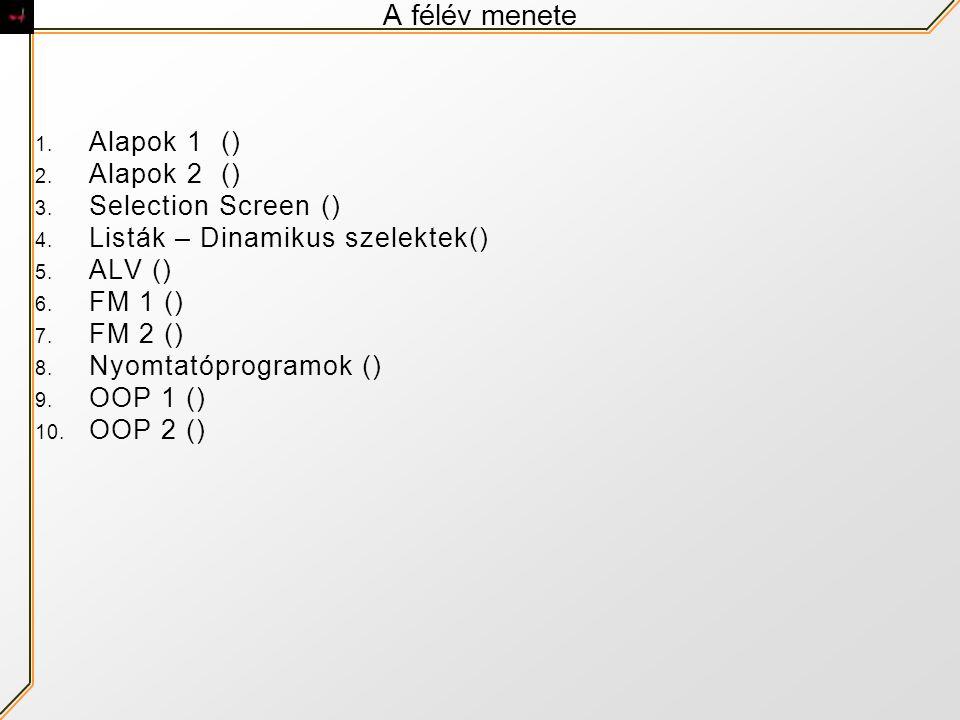 A félév menete 1. Alapok 1 () 2. Alapok 2 () 3. Selection Screen () 4. Listák – Dinamikus szelektek() 5. ALV () 6. FM 1 () 7. FM 2 () 8. Nyomtatóprogr