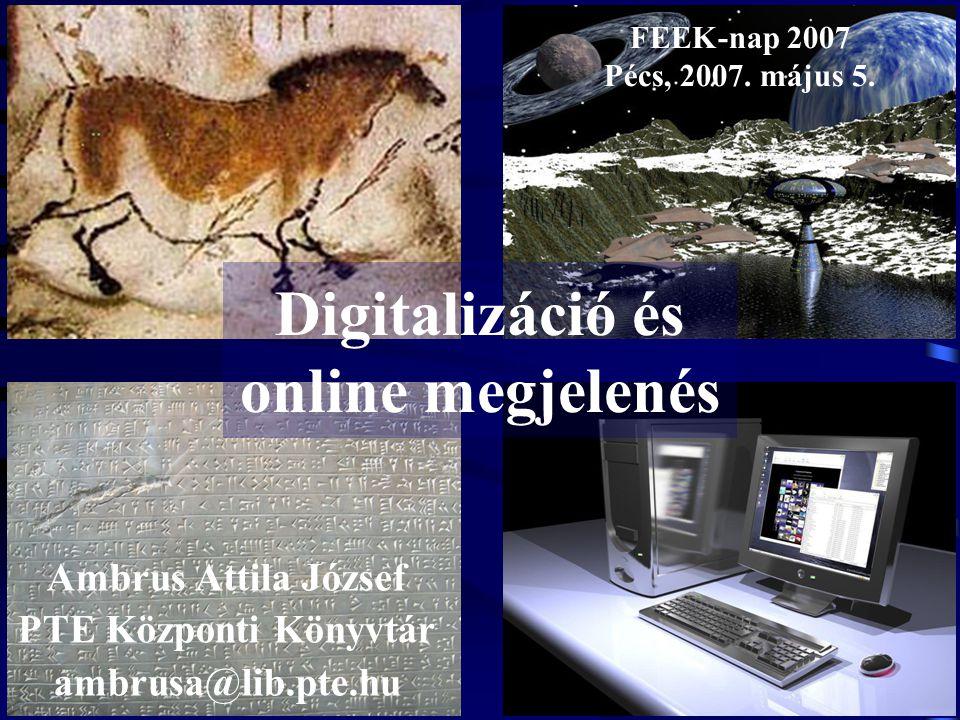 Digitalizáció és online megjelenés Ambrus Attila József PTE Központi Könyvtár ambrusa@lib.pte.hu FEEK-nap 2007 Pécs, 2007. május 5.