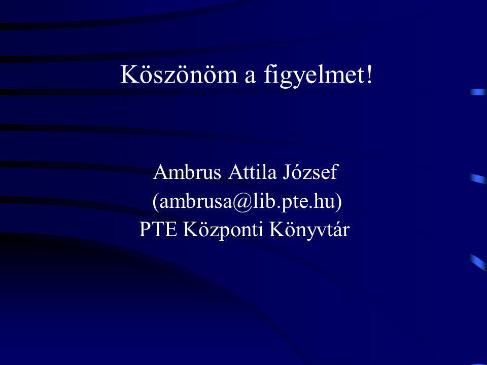 Köszönöm a figyelmet! Ambrus Attila József (ambrusa@lib.pte.hu) PTE Központi Könyvtár