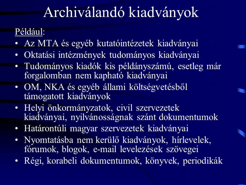Archiválandó kiadványok Például: Az MTA és egyéb kutatóintézetek kiadványai Oktatási intézmények tudományos kiadványai Tudományos kiadók kis példánysz